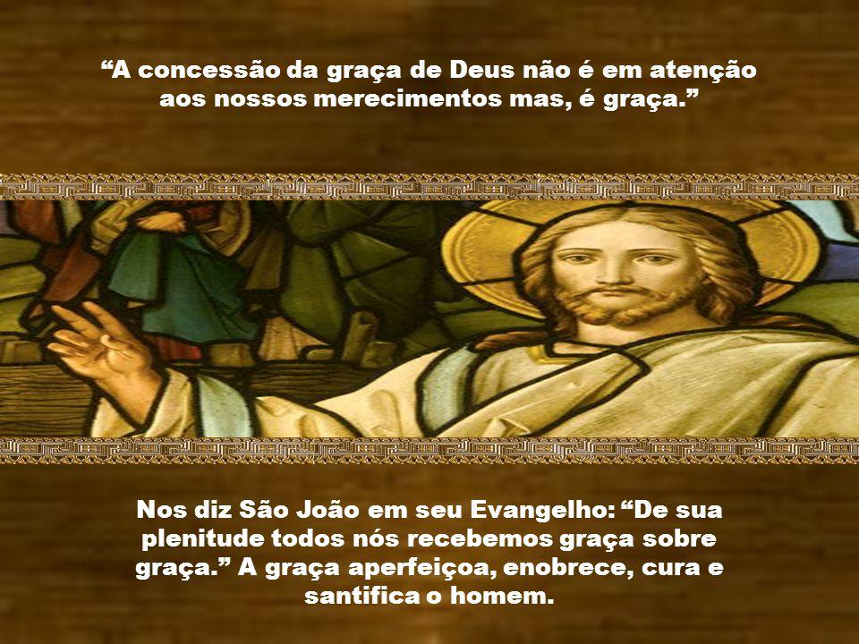 A concessão da graça de Deus não é em atenção aos nossos merecimentos mas, é graça.
