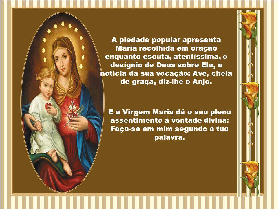 A piedade popular apresenta Maria recolhida em oração enquanto escuta, atentíssima, o desígnio de Deus sobre Ela, a notícia da sua vocação: Ave, cheia de graça, diz-lhe o Anjo.