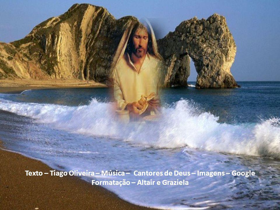 Texto – Tiago Oliveira – Música – Cantores de Deus – Imagens – Google