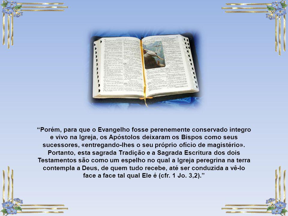 Porém, para que o Evangelho fosse perenemente conservado integro e vivo na Igreja, os Apóstolos deixaram os Bispos como seus sucessores, «entregando-lhes o seu próprio ofício de magistério».