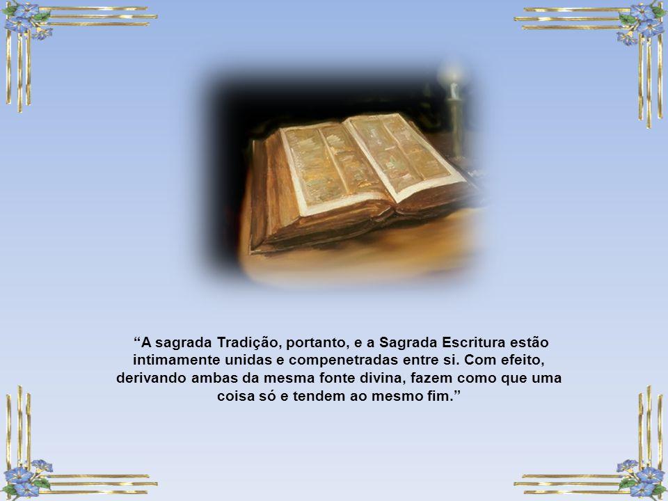 A sagrada Tradição, portanto, e a Sagrada Escritura estão intimamente unidas e compenetradas entre si.