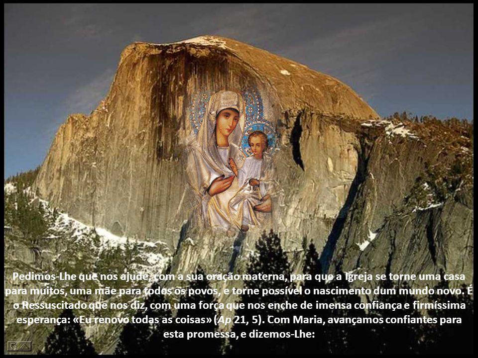 Pedimos-Lhe que nos ajude, com a sua oração materna, para que a Igreja se torne uma casa para muitos, uma mãe para todos os povos, e torne possível o nascimento dum mundo novo.