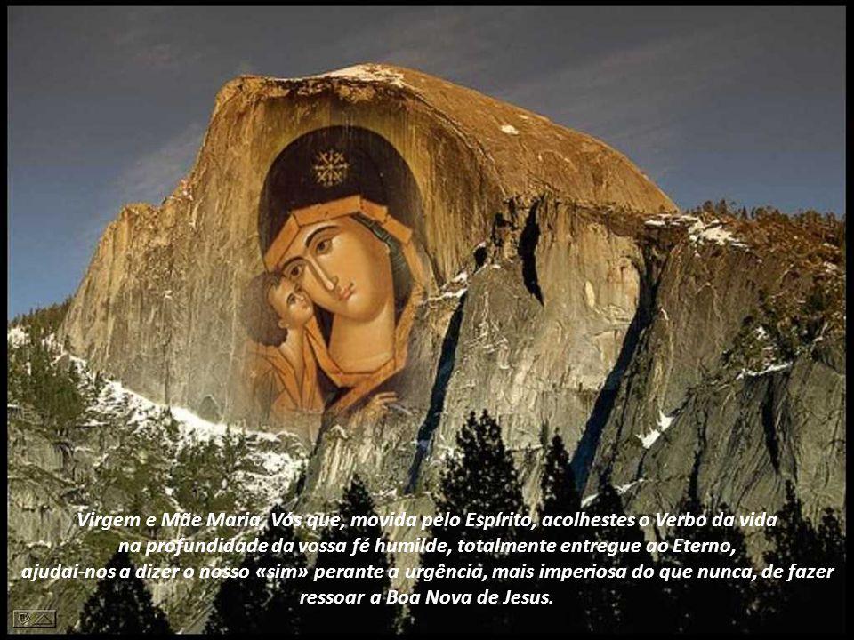 Virgem e Mãe Maria, Vós que, movida pelo Espírito, acolhestes o Verbo da vida na profundidade da vossa fé humilde, totalmente entregue ao Eterno, ajudai-nos a dizer o nosso «sim» perante a urgência, mais imperiosa do que nunca, de fazer ressoar a Boa Nova de Jesus.