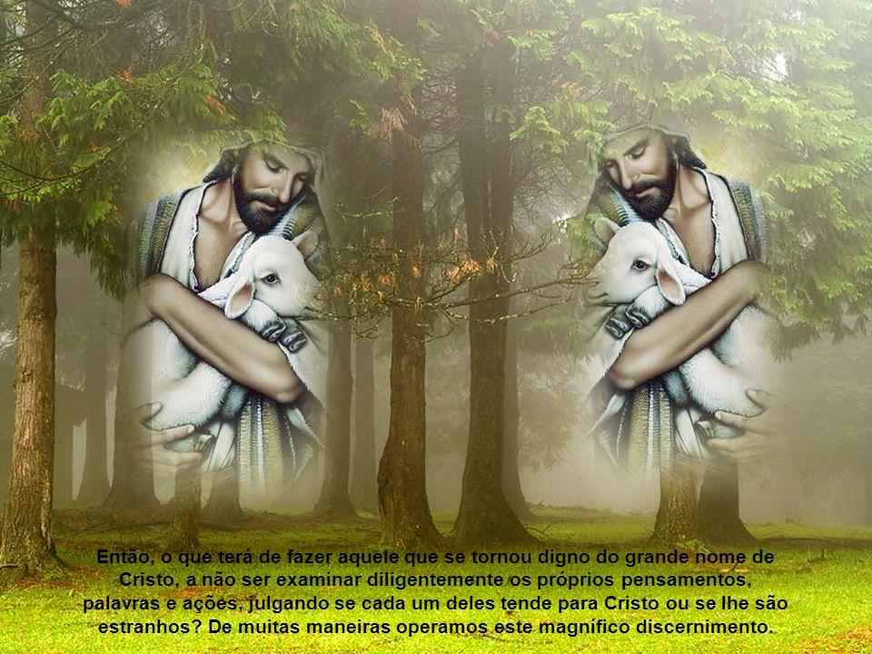 Então, o que terá de fazer aquele que se tornou digno do grande nome de Cristo, a não ser examinar diligentemente os próprios pensamentos, palavras e ações, julgando se cada um deles tende para Cristo ou se lhe são estranhos.