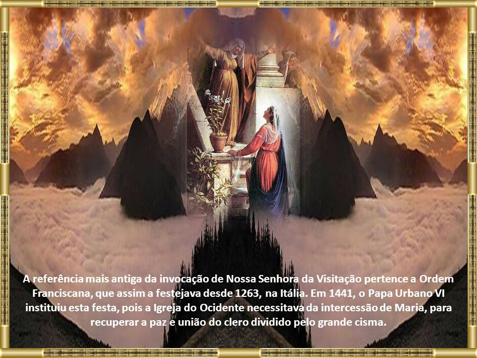 A referência mais antiga da invocação de Nossa Senhora da Visitação pertence a Ordem Franciscana, que assim a festejava desde 1263, na Itália.