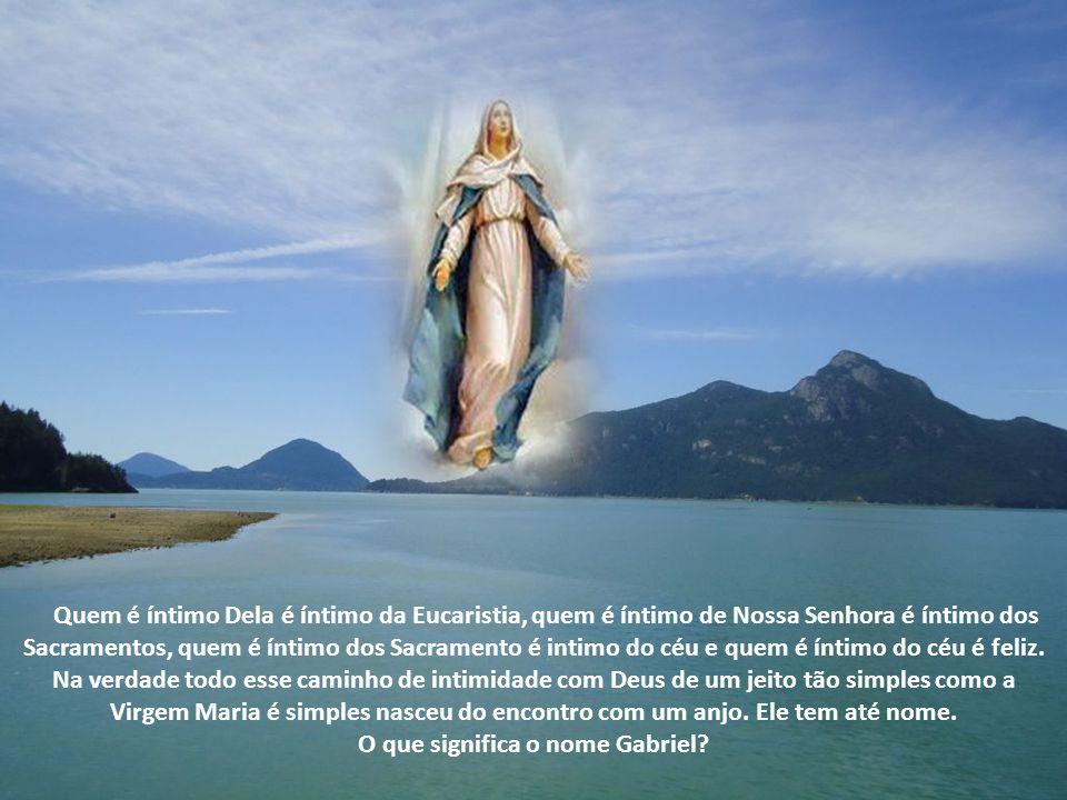 Quem é íntimo Dela é íntimo da Eucaristia, quem é íntimo de Nossa Senhora é íntimo dos Sacramentos, quem é íntimo dos Sacramento é intimo do céu e quem é íntimo do céu é feliz.