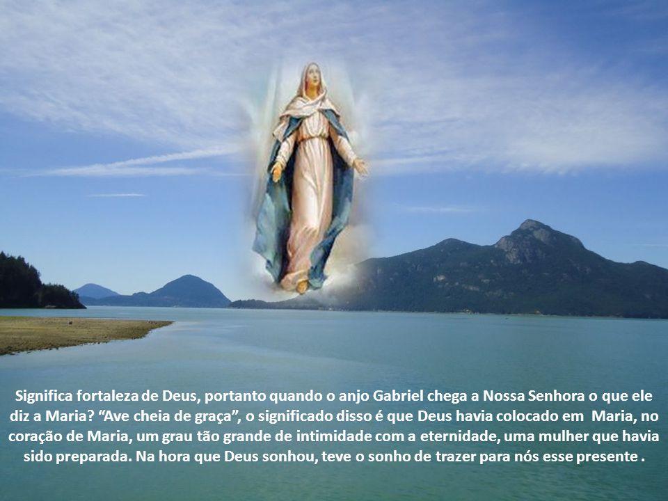 Significa fortaleza de Deus, portanto quando o anjo Gabriel chega a Nossa Senhora o que ele diz a Maria.