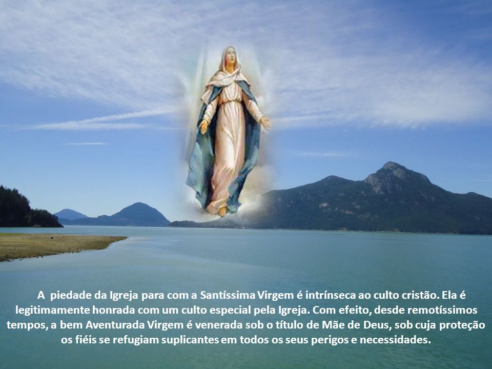 A piedade da Igreja para com a Santíssima Virgem é intrínseca ao culto cristão.