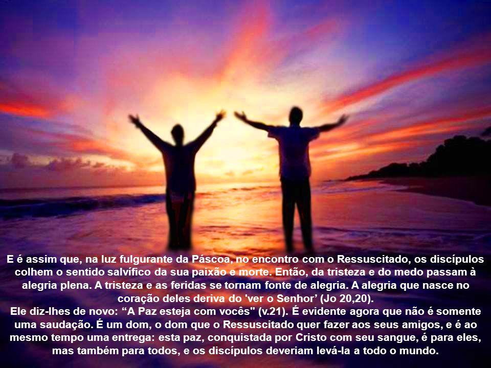 E é assim que, na luz fulgurante da Páscoa, no encontro com o Ressuscitado, os discípulos colhem o sentido salvífico da sua paixão e morte. Então, da tristeza e do medo passam à alegria plena. A tristeza e as feridas se tornam fonte de alegria. A alegria que nasce no coração deles deriva do ver o Senhor' (Jo 20,20).
