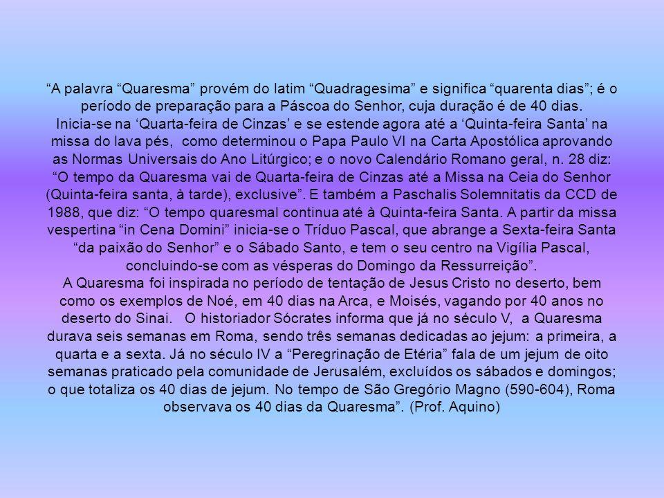 A palavra Quaresma provém do latim Quadragesima e significa quarenta dias ; é o período de preparação para a Páscoa do Senhor, cuja duração é de 40 dias.