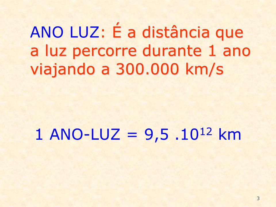 ANO LUZ: É a distância que a luz percorre durante 1 ano viajando a 300