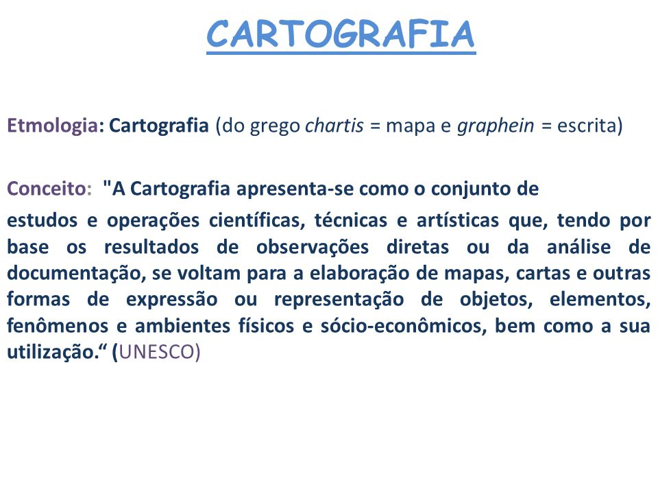 CARTOGRAFIA Etmologia: Cartografia (do grego chartis = mapa e graphein = escrita) Conceito: A Cartografia apresenta-se como o conjunto de.