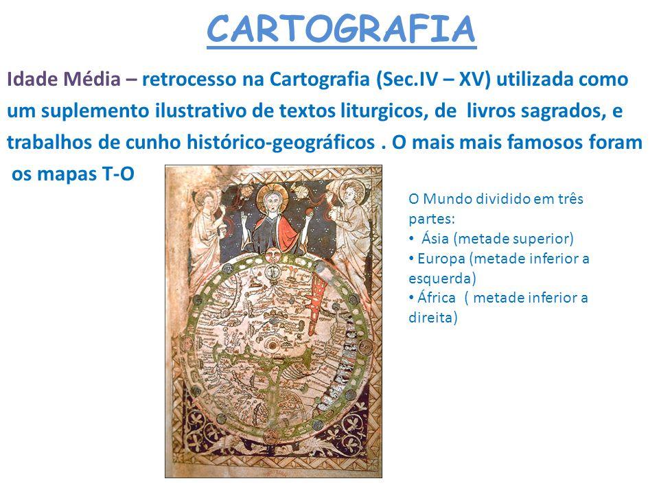 CARTOGRAFIA Idade Média – retrocesso na Cartografia (Sec.IV – XV) utilizada como.