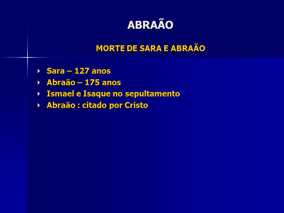 ABRAÃO MORTE DE SARA E ABRAÃO Sara – 127 anos Abraão – 175 anos