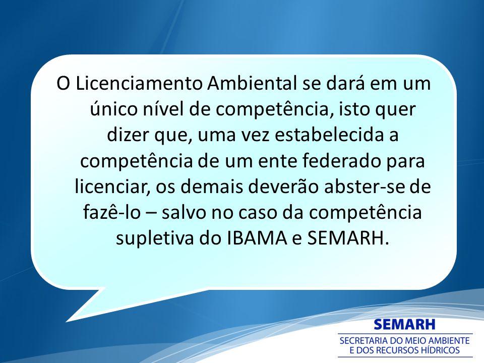 O Licenciamento Ambiental se dará em um único nível de competência, isto quer dizer que, uma vez estabelecida a competência de um ente federado para licenciar, os demais deverão abster-se de fazê-lo – salvo no caso da competência supletiva do IBAMA e SEMARH.