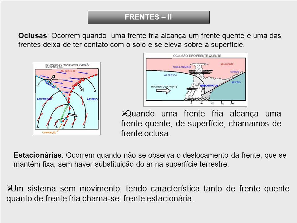 FRENTES – II Oclusas: Ocorrem quando uma frente fria alcança um frente quente e uma das.