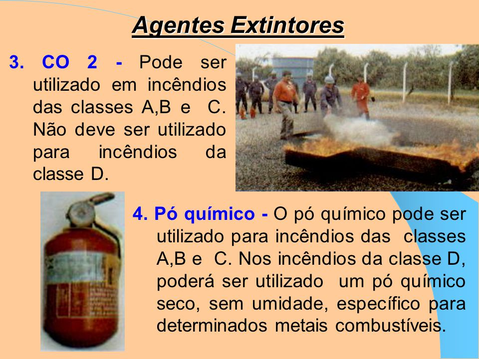 Agentes Extintores 3. CO 2 - Pode ser utilizado em incêndios das classes A,B e C. Não deve ser utilizado para incêndios da classe D.