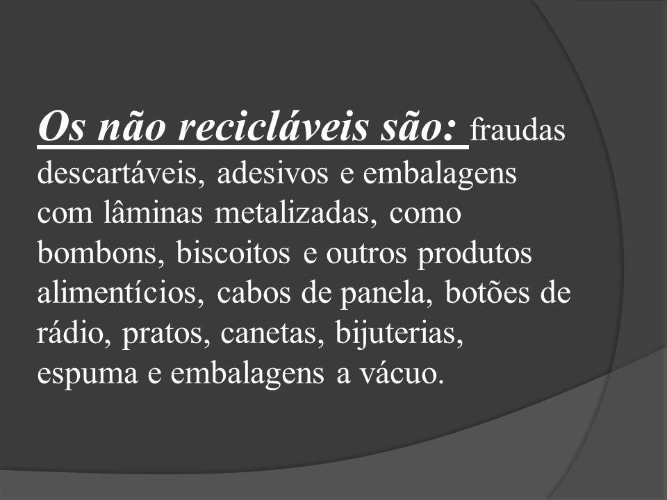 Os não recicláveis são: fraudas descartáveis, adesivos e embalagens com lâminas metalizadas, como bombons, biscoitos e outros produtos alimentícios, cabos de panela, botões de rádio, pratos, canetas, bijuterias, espuma e embalagens a vácuo.