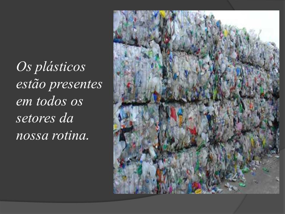 Os plásticos estão presentes em todos os setores da nossa rotina.