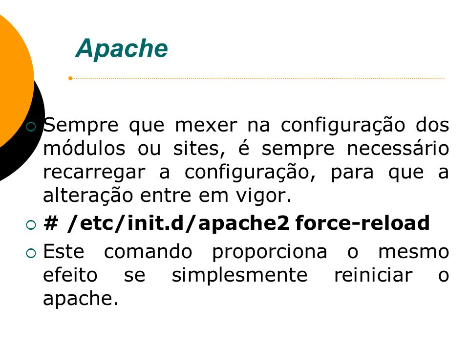 Apache Sempre que mexer na configuração dos módulos ou sites, é sempre necessário recarregar a configuração, para que a alteração entre em vigor.