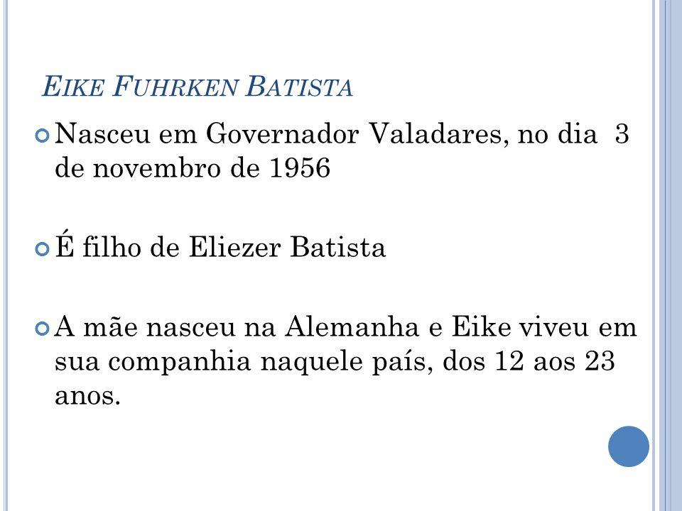 Eike Fuhrken Batista Nasceu em Governador Valadares, no dia 3 de novembro de 1956. É filho de Eliezer Batista.