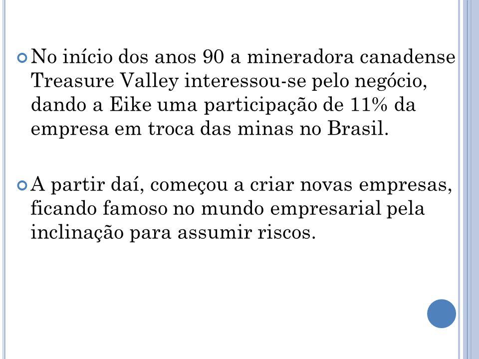 No início dos anos 90 a mineradora canadense Treasure Valley interessou-se pelo negócio, dando a Eike uma participação de 11% da empresa em troca das minas no Brasil.