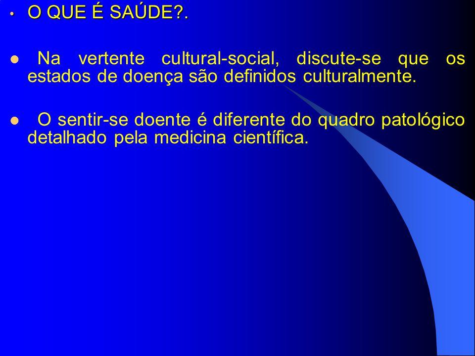 O QUE É SAÚDE . Na vertente cultural-social, discute-se que os estados de doença são definidos culturalmente.