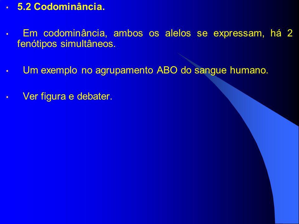 5.2 Codominância. Em codominância, ambos os alelos se expressam, há 2 fenótipos simultâneos. Um exemplo no agrupamento ABO do sangue humano.