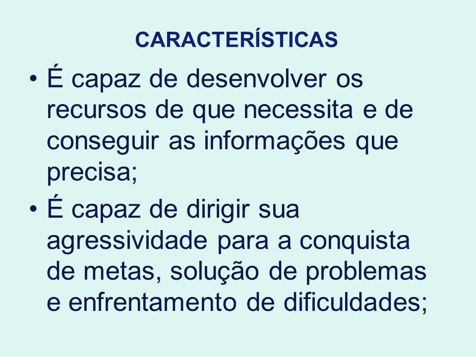 CARACTERÍSTICAS É capaz de desenvolver os recursos de que necessita e de conseguir as informações que precisa;