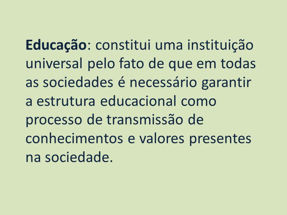 Educação: constitui uma instituição universal pelo fato de que em todas as sociedades é necessário garantir a estrutura educacional como processo de transmissão de conhecimentos e valores presentes na sociedade.