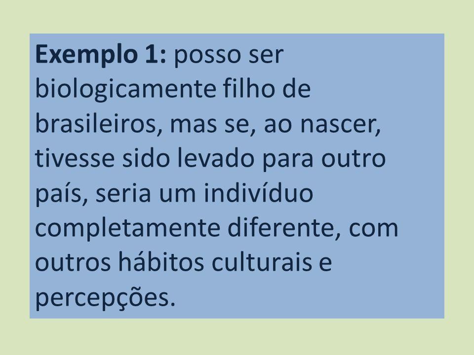 Exemplo 1: posso ser biologicamente filho de brasileiros, mas se, ao nascer, tivesse sido levado para outro país, seria um indivíduo completamente diferente, com outros hábitos culturais e percepções.