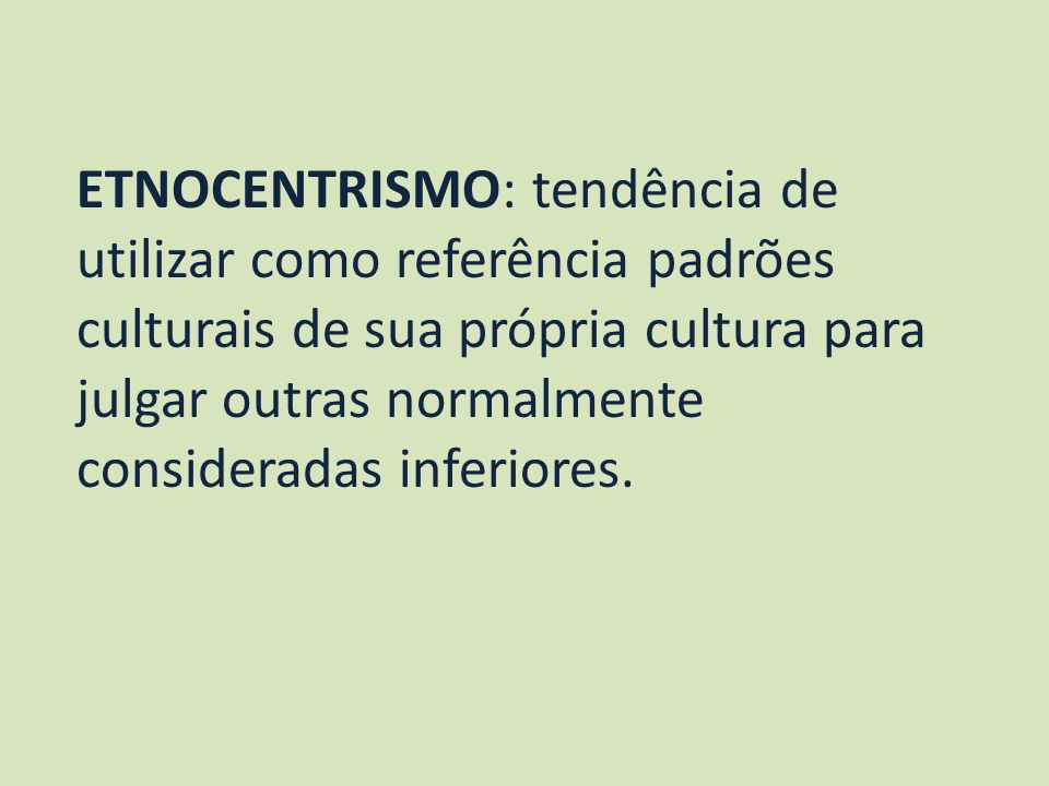 ETNOCENTRISMO: tendência de utilizar como referência padrões culturais de sua própria cultura para julgar outras normalmente consideradas inferiores.