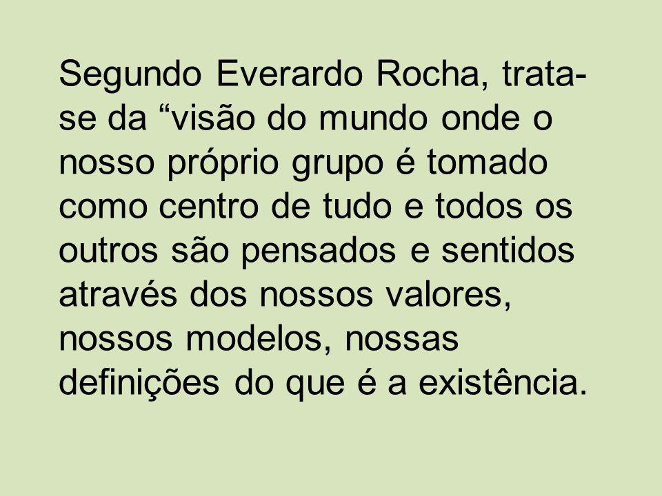 Segundo Everardo Rocha, trata-se da visão do mundo onde o nosso próprio grupo é tomado como centro de tudo e todos os outros são pensados e sentidos através dos nossos valores, nossos modelos, nossas definições do que é a existência.