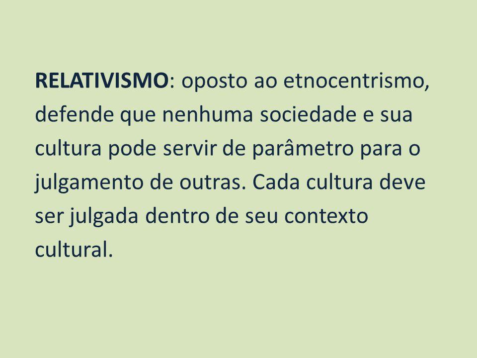RELATIVISMO: oposto ao etnocentrismo, defende que nenhuma sociedade e sua cultura pode servir de parâmetro para o julgamento de outras.