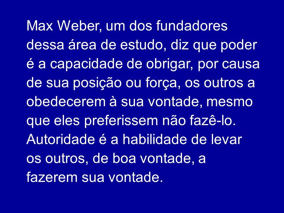 Max Weber, um dos fundadores dessa área de estudo, diz que poder é a capacidade de obrigar, por causa de sua posição ou força, os outros a obedecerem à sua vontade, mesmo que eles preferissem não fazê-lo.