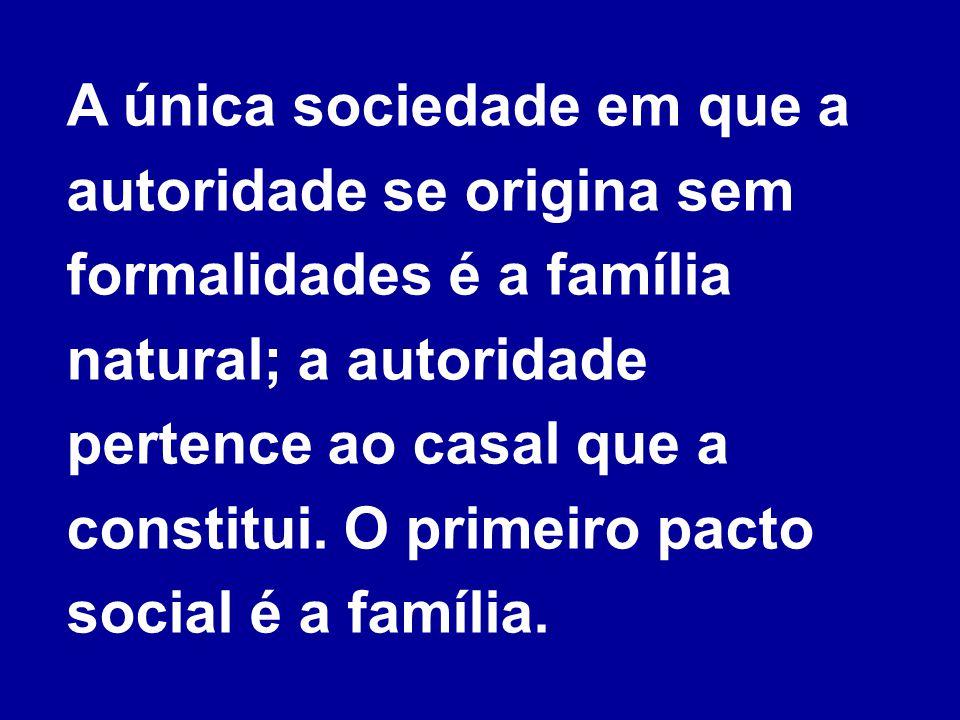A única sociedade em que a autoridade se origina sem formalidades é a família natural; a autoridade pertence ao casal que a constitui.