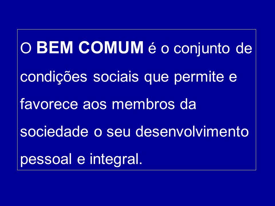 O BEM COMUM é o conjunto de condições sociais que permite e favorece aos membros da sociedade o seu desenvolvimento pessoal e integral.
