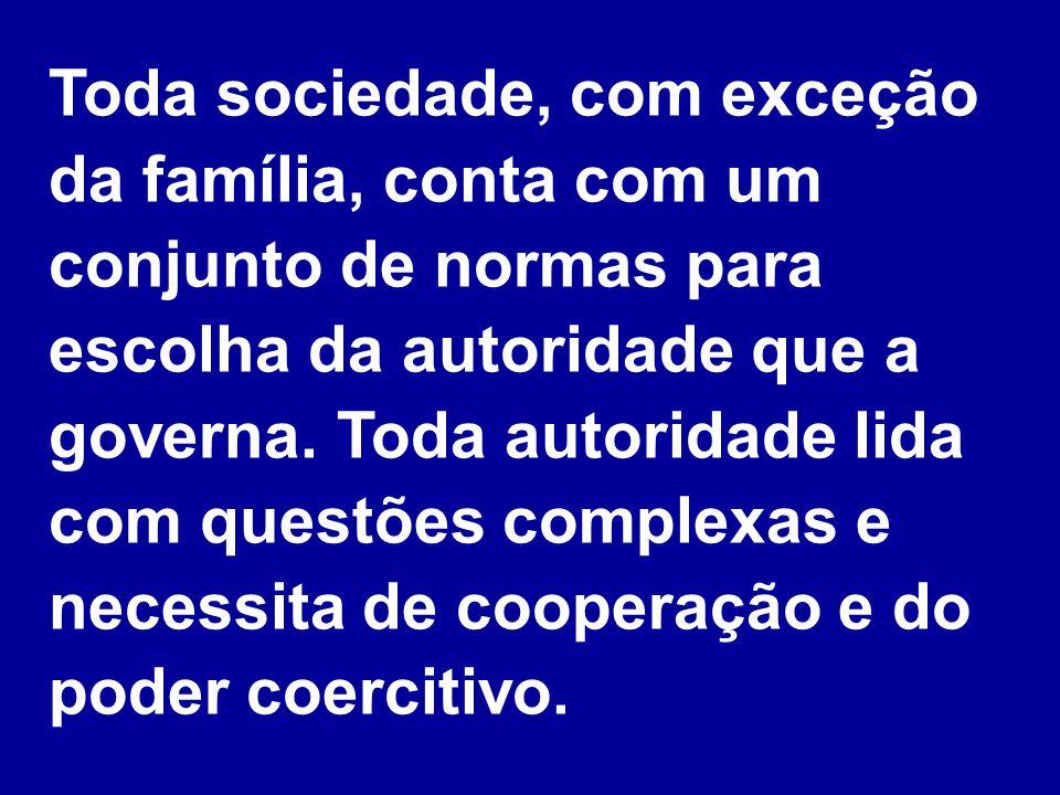 Toda sociedade, com exceção da família, conta com um conjunto de normas para escolha da autoridade que a governa. Toda autoridade lida com questões complexas e necessita de cooperação e do poder coercitivo.