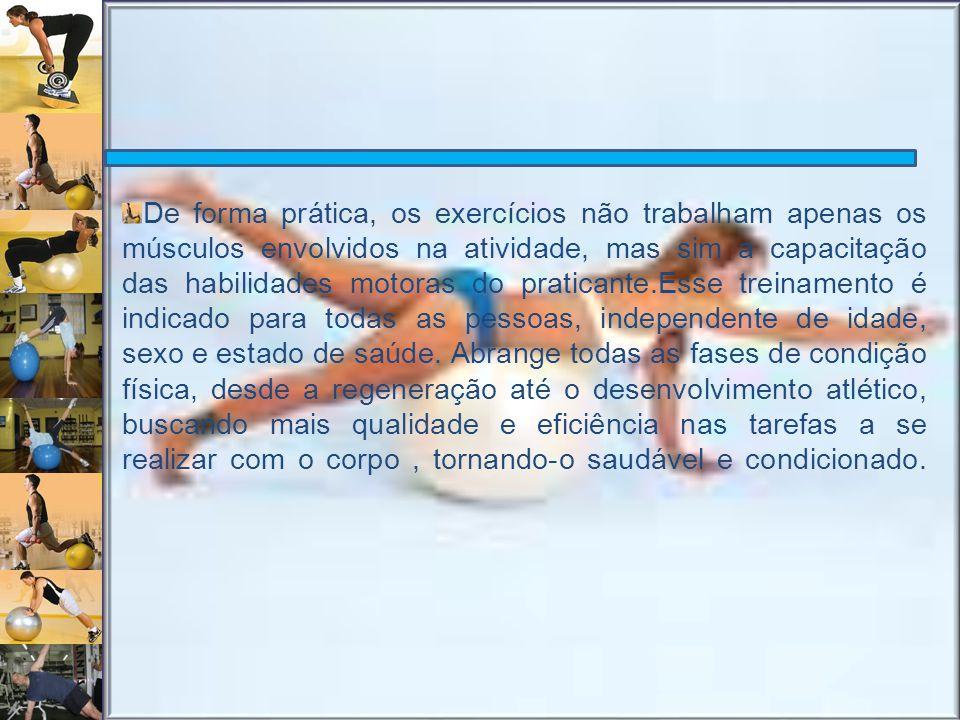 De forma prática, os exercícios não trabalham apenas os músculos envolvidos na atividade, mas sim a capacitação das habilidades motoras do praticante.Esse treinamento é indicado para todas as pessoas, independente de idade, sexo e estado de saúde.