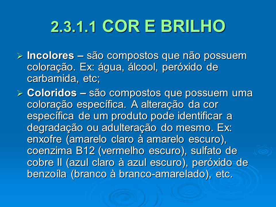 2.3.1.1 COR E BRILHO Incolores – são compostos que não possuem coloração. Ex: água, álcool, peróxido de carbamida, etc;