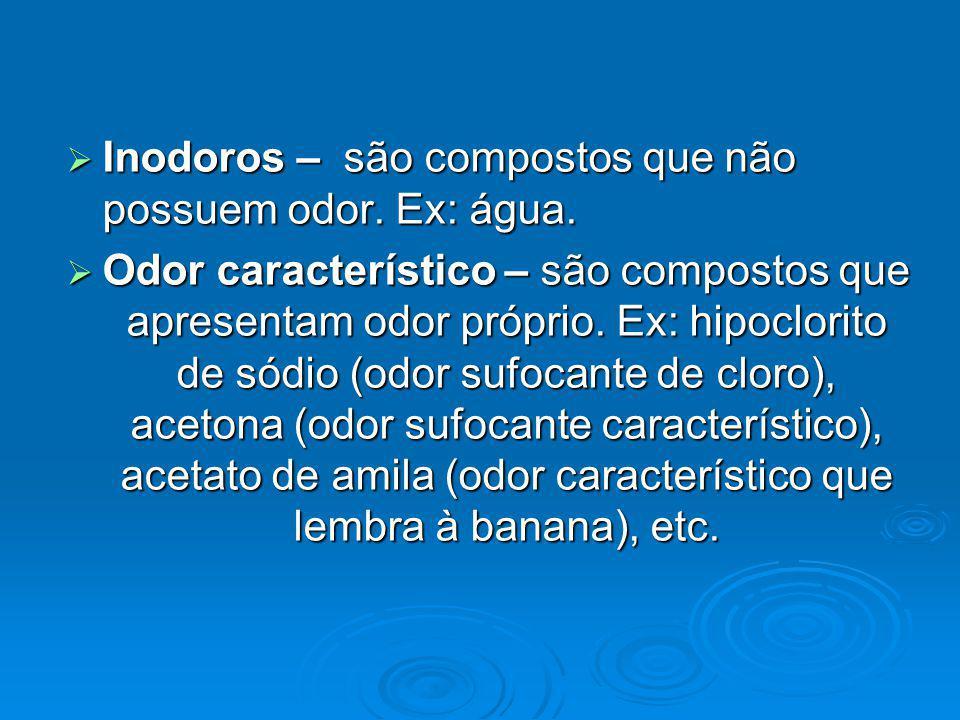 Inodoros – são compostos que não possuem odor. Ex: água.