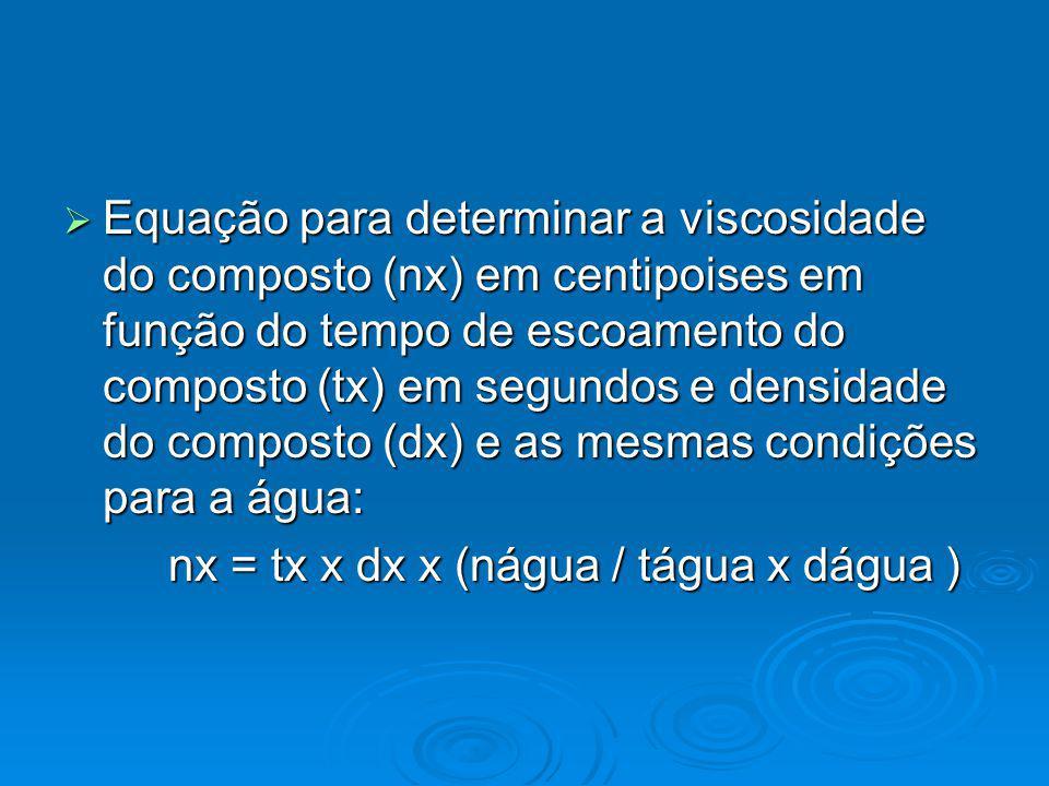 Equação para determinar a viscosidade do composto (nx) em centipoises em função do tempo de escoamento do composto (tx) em segundos e densidade do composto (dx) e as mesmas condições para a água: