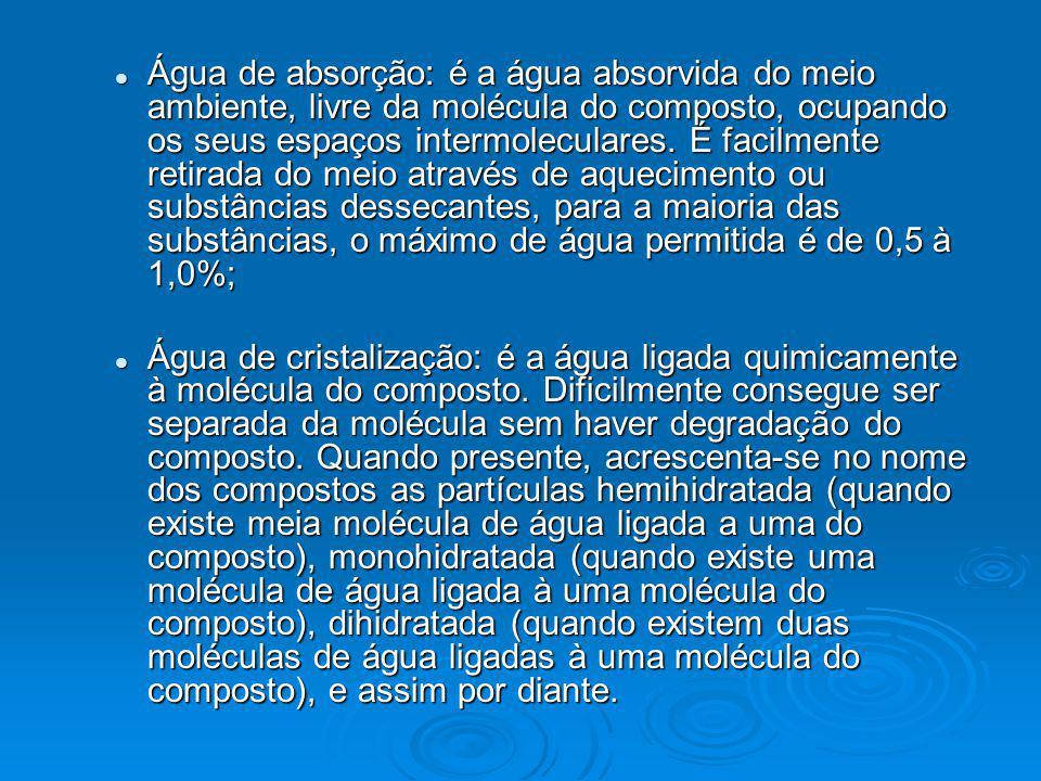 Água de absorção: é a água absorvida do meio ambiente, livre da molécula do composto, ocupando os seus espaços intermoleculares. É facilmente retirada do meio através de aquecimento ou substâncias dessecantes, para a maioria das substâncias, o máximo de água permitida é de 0,5 à 1,0%;