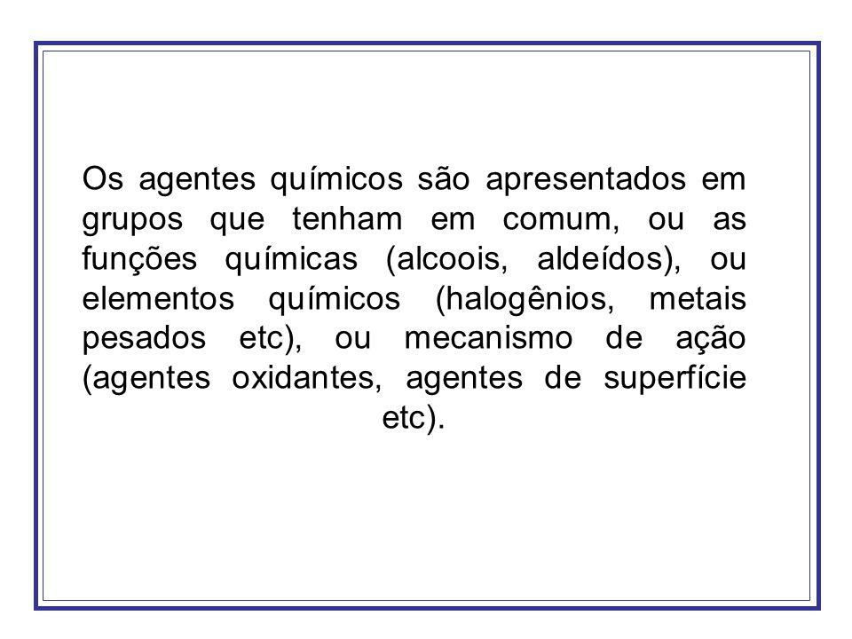 Os agentes químicos são apresentados em grupos que tenham em comum, ou as funções químicas (alcoois, aldeídos), ou elementos químicos (halogênios, metais pesados etc), ou mecanismo de ação (agentes oxidantes, agentes de superfície etc).