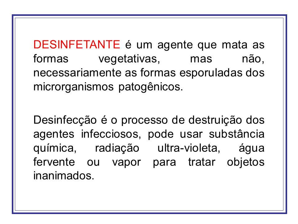 DESINFETANTE é um agente que mata as formas vegetativas, mas não, necessariamente as formas esporuladas dos microrganismos patogênicos.