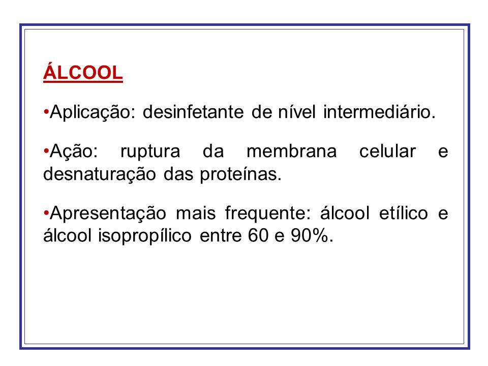 ÁLCOOL Aplicação: desinfetante de nível intermediário. Ação: ruptura da membrana celular e desnaturação das proteínas.