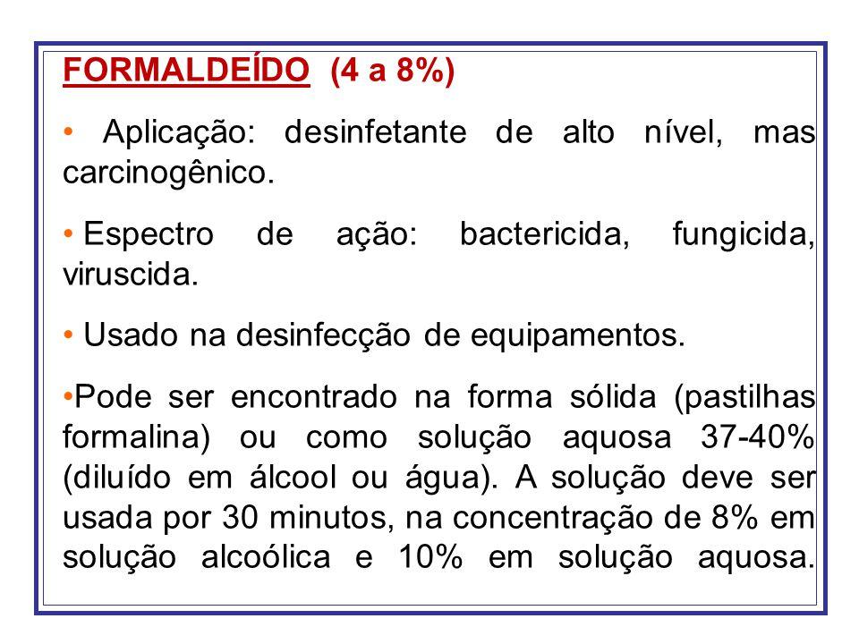 FORMALDEÍDO (4 a 8%) Aplicação: desinfetante de alto nível, mas carcinogênico. Espectro de ação: bactericida, fungicida, viruscida.