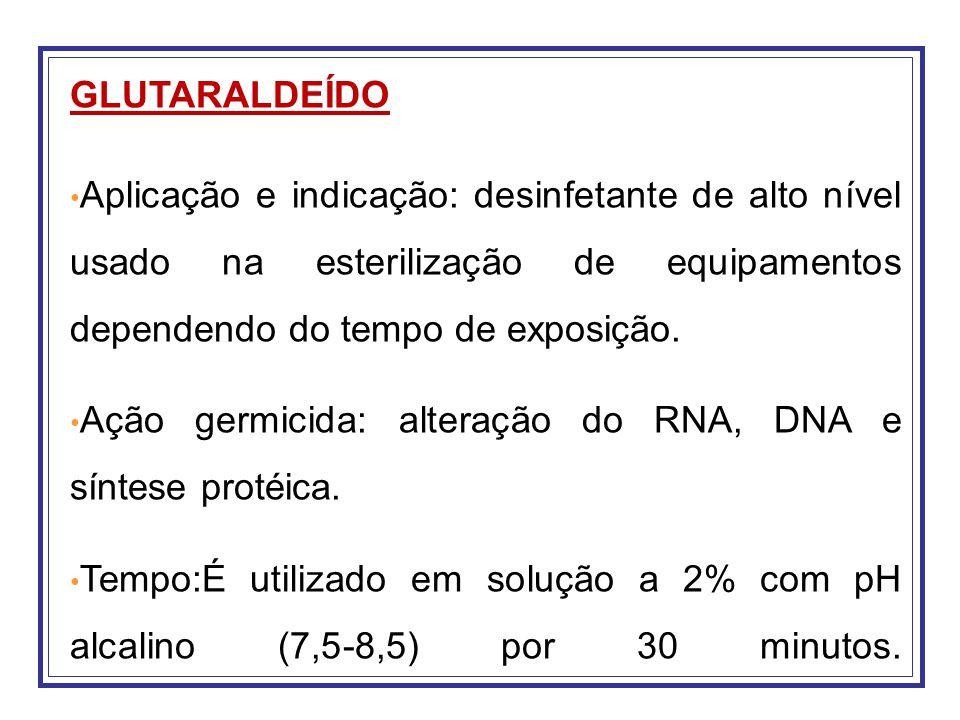 GLUTARALDEÍDO Aplicação e indicação: desinfetante de alto nível usado na esterilização de equipamentos dependendo do tempo de exposição.