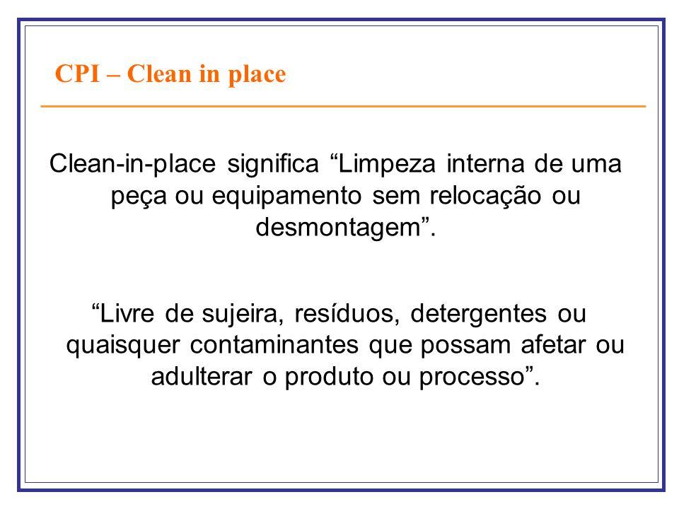 CPI – Clean in place Clean-in-place significa Limpeza interna de uma peça ou equipamento sem relocação ou desmontagem .
