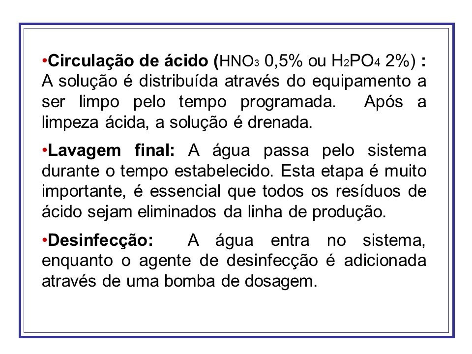 Circulação de ácido (HNO3 0,5% ou H2PO4 2%) : A solução é distribuída através do equipamento a ser limpo pelo tempo programada. Após a limpeza ácida, a solução é drenada.